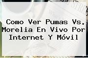 Como Ver <b>Pumas Vs. Morelia</b> En Vivo Por Internet Y Móvil