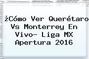 ¿Cómo Ver <b>Querétaro Vs Monterrey</b> En Vivo? Liga MX Apertura 2016