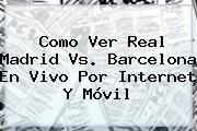 Como Ver <b>Real Madrid Vs</b>. <b>Barcelona En Vivo Por Internet</b> Y Móvil