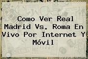 Como Ver <b>Real Madrid Vs</b>. <b>Roma En Vivo</b> Por Internet Y Móvil