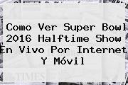 Como Ver <b>Super Bowl 2016 Halftime Show</b> En Vivo Por Internet Y Móvil
