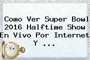 Como Ver <b>Super Bowl 2016</b> Halftime Show En Vivo Por Internet Y <b>...</b>