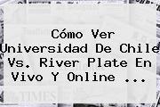 Cómo Ver Universidad De Chile Vs. <b>River Plate</b> En Vivo Y Online ...