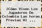 ¿Cómo Viven Los Jugadores De <b>Colombia</b> Las <b>horas</b> Previas Al ...