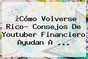 ¿Cómo Volverse Rico? Consejos De Youtuber Financiero Ayudan A ...