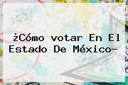 ¿Cómo <b>votar</b> En El Estado De México?