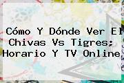 Cómo Y Dónde Ver El <b>Chivas Vs Tigres</b>; Horario Y TV Online