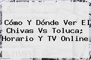 Cómo Y Dónde Ver El <b>Chivas Vs Toluca</b>; Horario Y TV Online