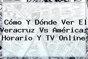 Cómo Y Dónde Ver El <b>Veracruz Vs América</b>; Horario Y TV Online