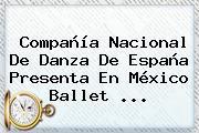 Compañía <b>Nacional</b> De Danza De España Presenta En México Ballet ...