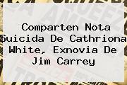 Comparten Nota Suicida De <b>Cathriona White</b>, Exnovia De Jim Carrey