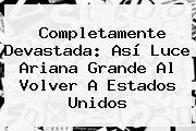 Completamente Devastada: Así Luce <b>Ariana Grande</b> Al Volver A Estados Unidos