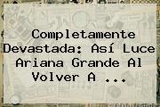 Completamente Devastada: Así Luce <b>Ariana Grande</b> Al Volver A ...