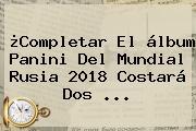 ¿Completar El álbum Panini Del Mundial Rusia 2018 Costará Dos ...