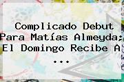 Complicado Debut Para <b>Matías Almeyda</b>; El Domingo Recibe A <b>...</b>