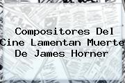 Compositores Del Cine Lamentan Muerte De <b>James Horner</b>