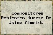Compositores Resienten Muerte De <b>Jaime Almeida</b>