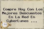 Compre Hoy Con Los Mejores Descuentos En La Red En <b>CyberLunes</b> <b>...</b>