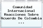 Comunidad Internacional Reacciones Sobre Acuerdo De <b>Colombia</b> ...