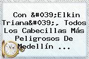 Con &#039;<b>Elkin Triana</b>&#039;, Todos Los Cabecillas Más Peligrosos De Medellín ...