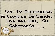 Con 10 Argumentos Antioquia Defiende, Una Vez Más, Su Soberanía ...