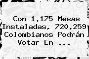 Con 1.175 Mesas Instaladas, 720.259 Colombianos Podrán Votar En ...