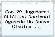 Con 20 Jugadores, Atlético <b>Nacional</b> Aguarda Un Nuevo Clásico ...