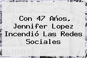 Con 47 Años, <b>Jennifer Lopez</b> Incendió Las Redes Sociales
