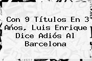 Con 9 Títulos En 3 Años, Luis Enrique Dice Adiós Al <b>Barcelona</b>