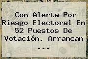 Con Alerta Por Riesgo Electoral En 52 Puestos De Votación, Arrancan ...