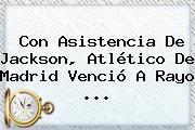 Con Asistencia De Jackson, <b>Atlético De Madrid</b> Venció A Rayo <b>...</b>