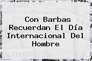 Con Barbas Recuerdan El <b>Día</b> Internacional Del <b>Hombre</b>