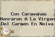 Con Caravanas Honraron A La <b>Virgen Del Carmen</b> En Neiva
