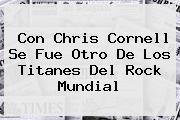 Con <b>Chris Cornell</b> Se Fue Otro De Los Titanes Del Rock Mundial