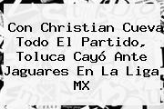 Con Christian Cueva Todo El Partido, <b>Toluca</b> Cayó Ante Jaguares En La Liga MX