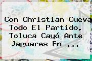 Con Christian Cueva Todo El Partido, <b>Toluca</b> Cayó Ante Jaguares En <b>...</b>