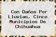 Con Daños Por Lluvias, Cinco Municipios De <b>Chihuahua</b>