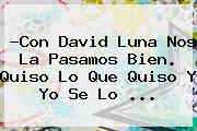 ?Con <b>David Luna</b> Nos La Pasamos Bien. Quiso Lo Que Quiso Y Yo Se Lo <b>...</b>