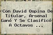 Con David Ospina De Titular, <b>Arsenal</b> Ganó Y Se Clasificó A Octavos ...