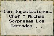 Con Degustaciones, Chef Y Muchas Sorpresas Los Mercados <b>...</b>