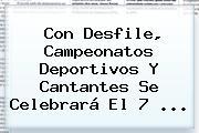 Con Desfile, Campeonatos Deportivos Y Cantantes Se Celebrará El <b>7</b> ...