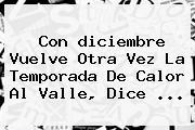 Con <b>diciembre</b> Vuelve Otra Vez La Temporada De Calor Al Valle, Dice <b>...</b>