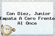 Con Diez, <b>Junior</b> Empata A Cero Frente Al Once