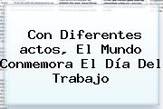 Con Diferentes <b>actos</b>, El Mundo Conmemora El <b>Día Del Trabajo</b>