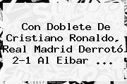Con Doblete De Cristiano Ronaldo, <b>Real Madrid</b> Derrotó 2-1 Al <b>Eibar</b> ...