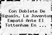 Con Doblete De Higuaín, La Juventus Empató Ante El Tottenham En ...