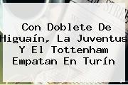 Con Doblete De Higuaín, La <b>Juventus</b> Y El Tottenham Empatan En Turín