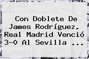 Con Doblete De James Rodríguez, <b>Real Madrid</b> Venció 3-0 Al Sevilla ...