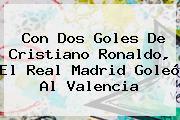Con Dos Goles De Cristiano Ronaldo, El <b>Real Madrid</b> Goleó Al Valencia
