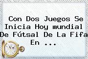 Con Dos Juegos Se Inicia Hoy <b>mundial</b> De Fútsal De La Fifa En ...